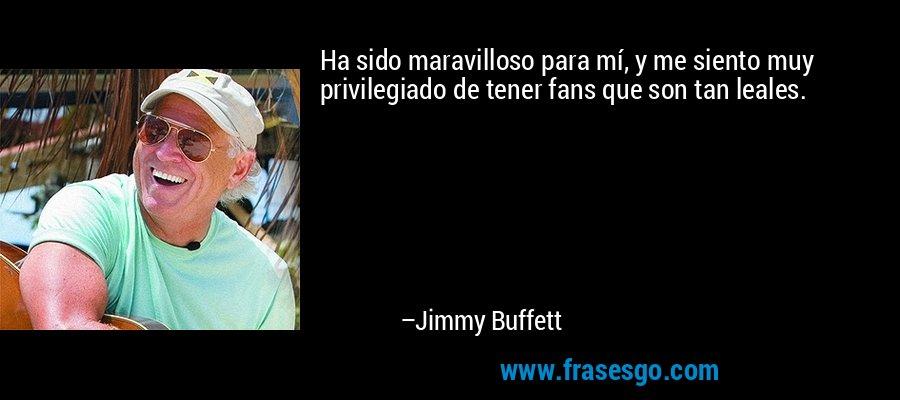 Ha sido maravilloso para mí, y me siento muy privilegiado de tener fans que son tan leales. – Jimmy Buffett
