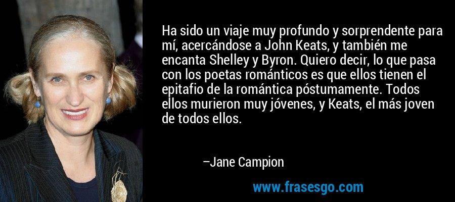 Ha sido un viaje muy profundo y sorprendente para mí, acercándose a John Keats, y también me encanta Shelley y Byron. Quiero decir, lo que pasa con los poetas románticos es que ellos tienen el epitafio de la romántica póstumamente. Todos ellos murieron muy jóvenes, y Keats, el más joven de todos ellos. – Jane Campion