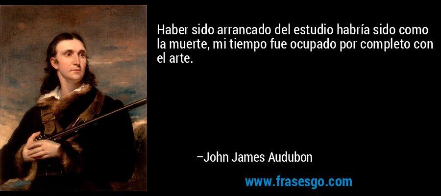 Haber sido arrancado del estudio habría sido como la muerte, mi tiempo fue ocupado por completo con el arte. – John James Audubon