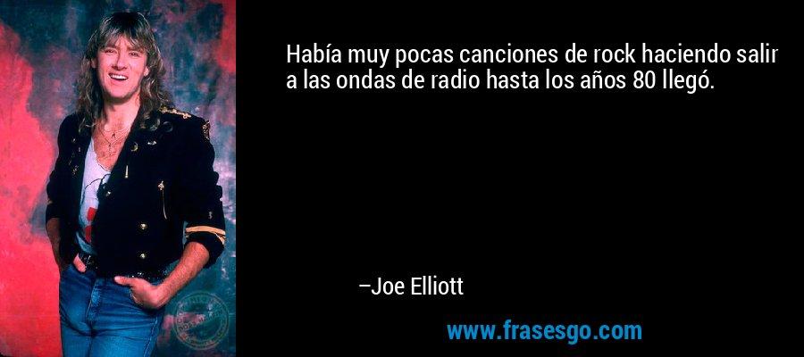 Había muy pocas canciones de rock haciendo salir a las ondas de radio hasta los años 80 llegó. – Joe Elliott