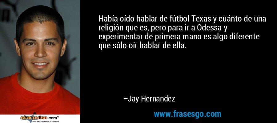 Había oído hablar de fútbol Texas y cuánto de una religión que es, pero para ir a Odessa y experimentar de primera mano es algo diferente que sólo oír hablar de ella. – Jay Hernandez