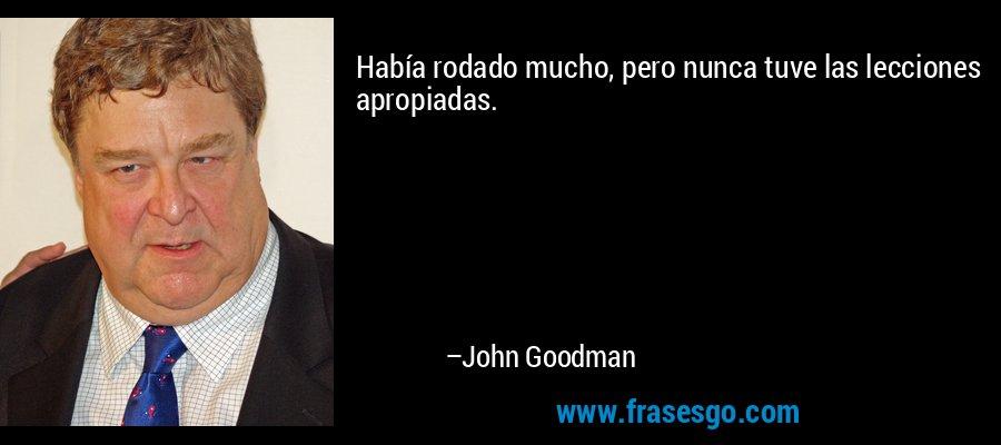 Había rodado mucho, pero nunca tuve las lecciones apropiadas. – John Goodman