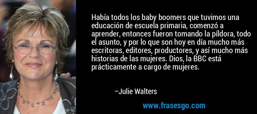 Había todos los baby boomers que tuvimos una educación de escuela primaria, comenzó a aprender, entonces fueron tomando la píldora, todo el asunto, y por lo que son hoy en día mucho más escritoras, editores, productores, y así mucho más historias de las mujeres. Dios, la BBC está prácticamente a cargo de mujeres. – Julie Walters