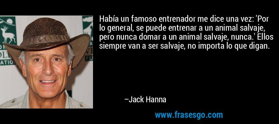 Había un famoso entrenador me dice una vez: 'Por lo general, se puede entrenar a un animal salvaje, pero nunca domar a un animal salvaje, nunca.' Ellos siempre van a ser salvaje, no importa lo que digan. – Jack Hanna