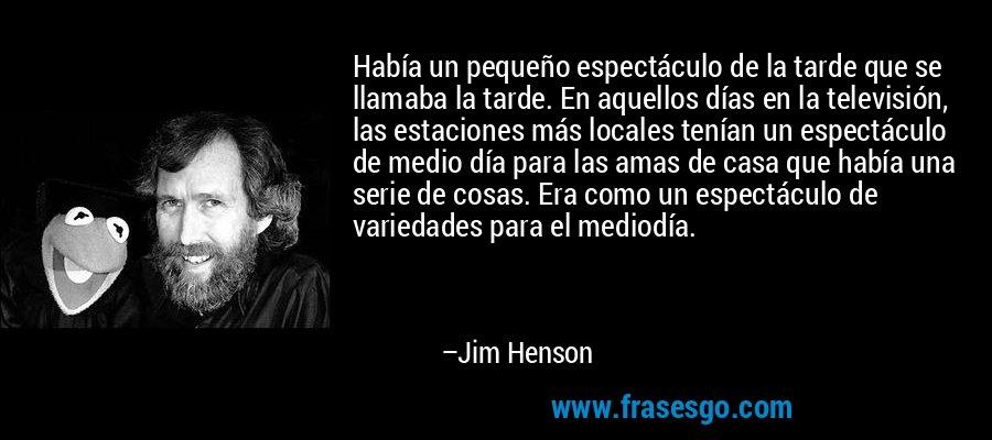 Había un pequeño espectáculo de la tarde que se llamaba la tarde. En aquellos días en la televisión, las estaciones más locales tenían un espectáculo de medio día para las amas de casa que había una serie de cosas. Era como un espectáculo de variedades para el mediodía. – Jim Henson