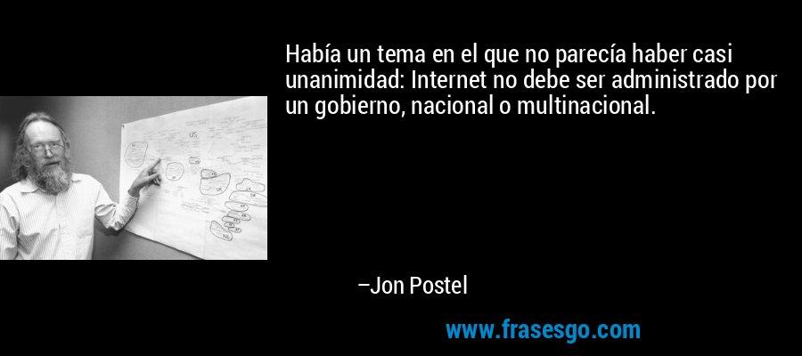 Había un tema en el que no parecía haber casi unanimidad: Internet no debe ser administrado por un gobierno, nacional o multinacional. – Jon Postel