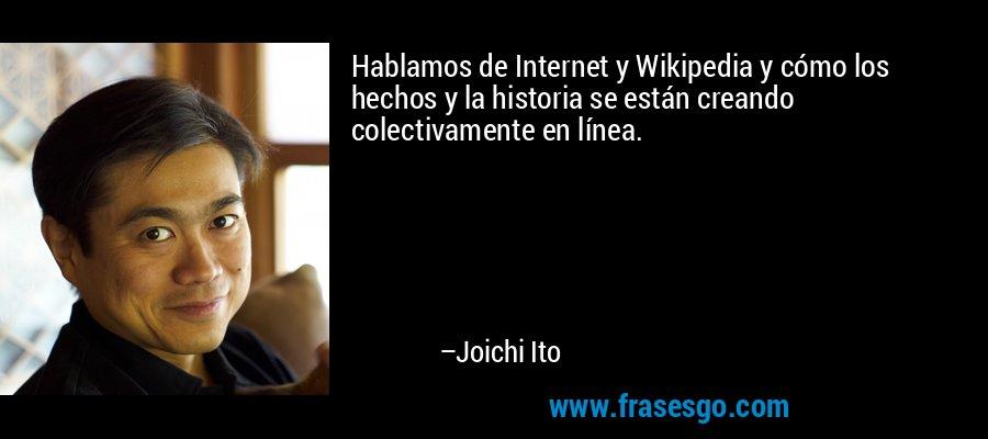 Hablamos de Internet y Wikipedia y cómo los hechos y la historia se están creando colectivamente en línea. – Joichi Ito