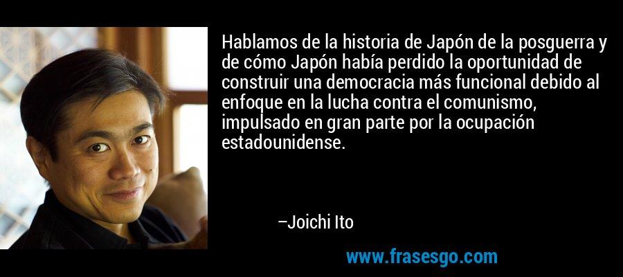 Hablamos de la historia de Japón de la posguerra y de cómo Japón había perdido la oportunidad de construir una democracia más funcional debido al enfoque en la lucha contra el comunismo, impulsado en gran parte por la ocupación estadounidense. – Joichi Ito