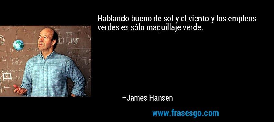 Hablando bueno de sol y el viento y los empleos verdes es sólo maquillaje verde. – James Hansen