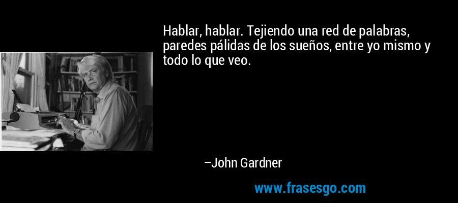 Hablar, hablar. Tejiendo una red de palabras, paredes pálidas de los sueños, entre yo mismo y todo lo que veo. – John Gardner