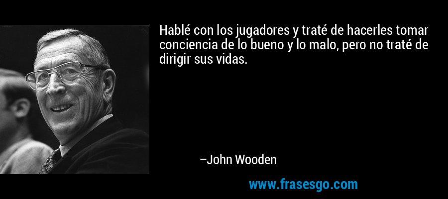Hablé con los jugadores y traté de hacerles tomar conciencia de lo bueno y lo malo, pero no traté de dirigir sus vidas. – John Wooden