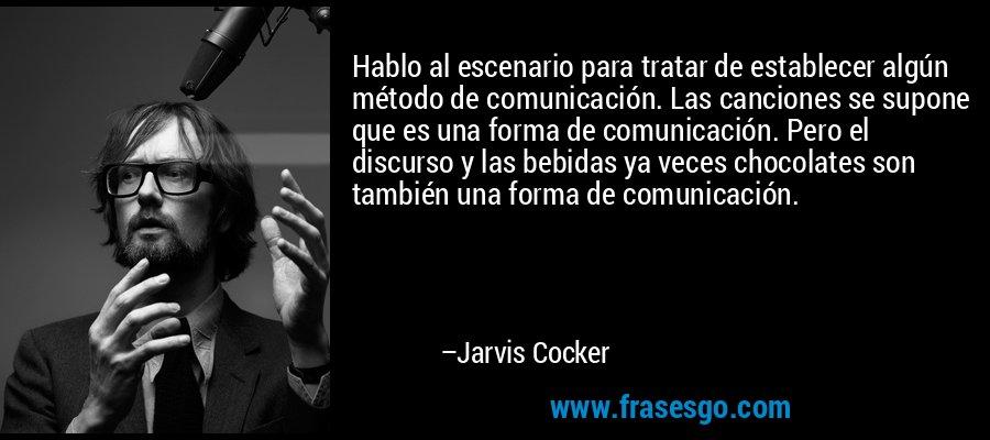 Hablo al escenario para tratar de establecer algún método de comunicación. Las canciones se supone que es una forma de comunicación. Pero el discurso y las bebidas ya veces chocolates son también una forma de comunicación. – Jarvis Cocker