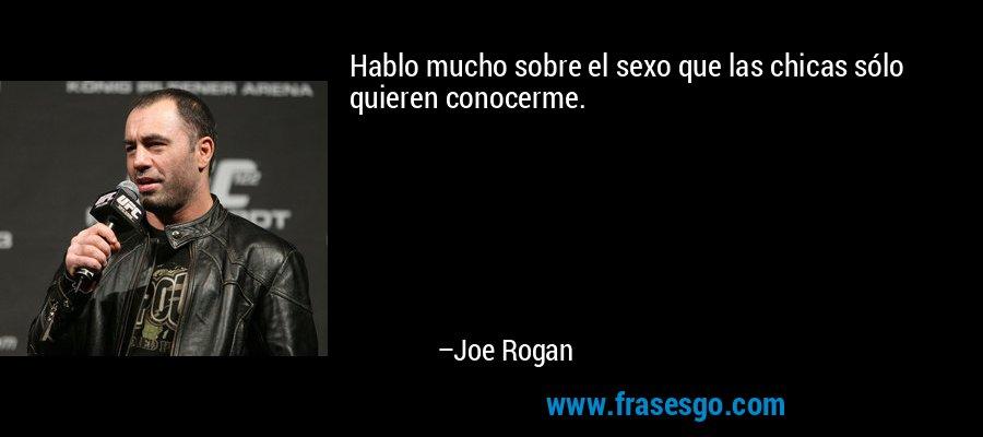 Hablo mucho sobre el sexo que las chicas sólo quieren conocerme. – Joe Rogan