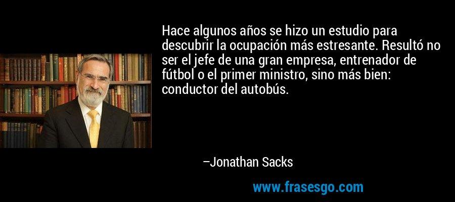 Hace algunos años se hizo un estudio para descubrir la ocupación más estresante. Resultó no ser el jefe de una gran empresa, entrenador de fútbol o el primer ministro, sino más bien: conductor del autobús. – Jonathan Sacks