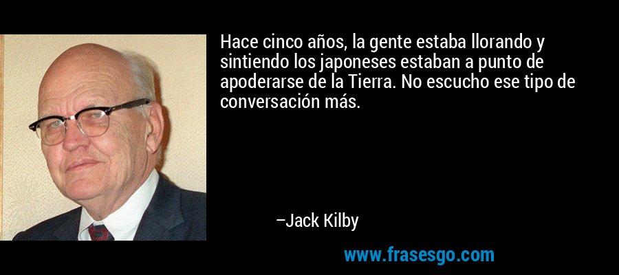 Hace cinco años, la gente estaba llorando y sintiendo los japoneses estaban a punto de apoderarse de la Tierra. No escucho ese tipo de conversación más. – Jack Kilby