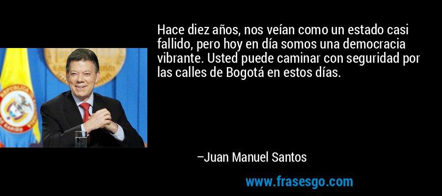 Hace diez años, nos veían como un estado casi fallido, pero hoy en día somos una democracia vibrante. Usted puede caminar con seguridad por las calles de Bogotá en estos días. – Juan Manuel Santos