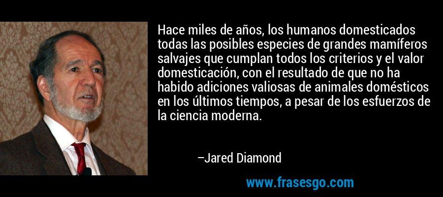 Hace miles de años, los humanos domesticados todas las posibles especies de grandes mamíferos salvajes que cumplan todos los criterios y el valor domesticación, con el resultado de que no ha habido adiciones valiosas de animales domésticos en los últimos tiempos, a pesar de los esfuerzos de la ciencia moderna. – Jared Diamond