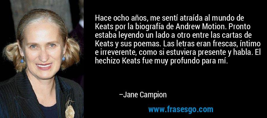 Hace ocho años, me sentí atraída al mundo de Keats por la biografía de Andrew Motion. Pronto estaba leyendo un lado a otro entre las cartas de Keats y sus poemas. Las letras eran frescas, íntimo e irreverente, como si estuviera presente y habla. El hechizo Keats fue muy profundo para mí. – Jane Campion