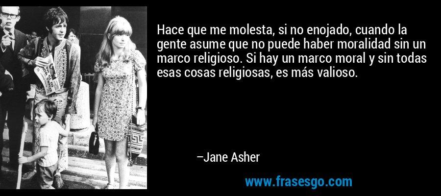 Hace que me molesta, si no enojado, cuando la gente asume que no puede haber moralidad sin un marco religioso. Si hay un marco moral y sin todas esas cosas religiosas, es más valioso. – Jane Asher