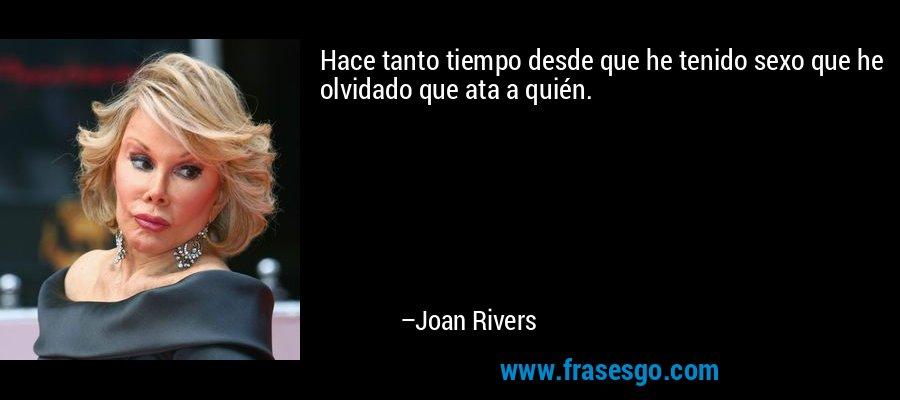 Hace tanto tiempo desde que he tenido sexo que he olvidado que ata a quién. – Joan Rivers