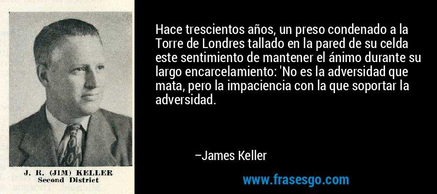 Hace trescientos años, un preso condenado a la Torre de Londres tallado en la pared de su celda este sentimiento de mantener el ánimo durante su largo encarcelamiento: 'No es la adversidad que mata, pero la impaciencia con la que soportar la adversidad. – James Keller