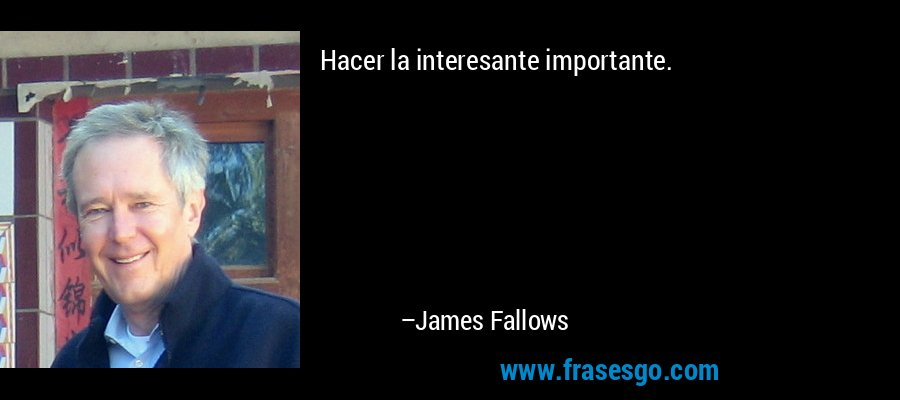 Hacer la interesante importante. – James Fallows