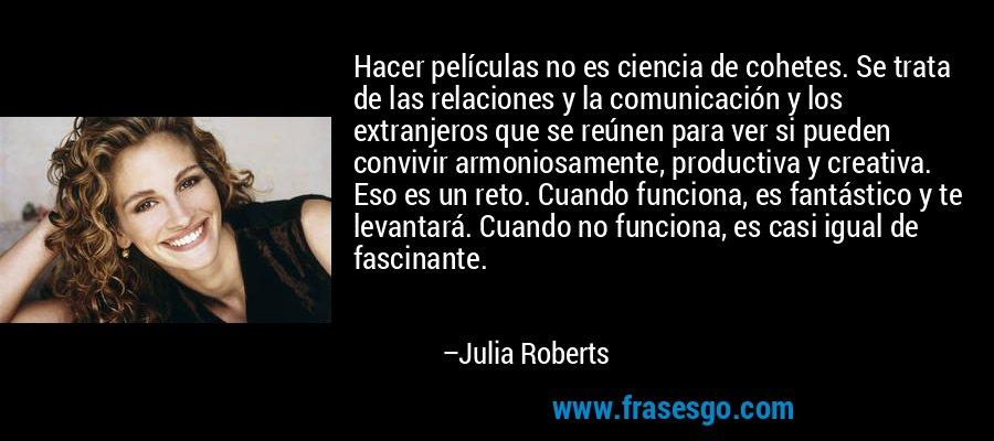 Hacer películas no es ciencia de cohetes. Se trata de las relaciones y la comunicación y los extranjeros que se reúnen para ver si pueden convivir armoniosamente, productiva y creativa. Eso es un reto. Cuando funciona, es fantástico y te levantará. Cuando no funciona, es casi igual de fascinante. – Julia Roberts