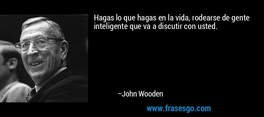 Hagas lo que hagas en la vida, rodearse de gente inteligente que va a discutir con usted. – John Wooden