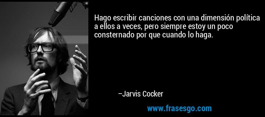 Hago escribir canciones con una dimensión política a ellos a veces, pero siempre estoy un poco consternado por que cuando lo haga. – Jarvis Cocker