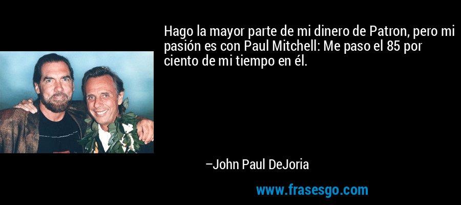 Hago la mayor parte de mi dinero de Patron, pero mi pasión es con Paul Mitchell: Me paso el 85 por ciento de mi tiempo en él. – John Paul DeJoria