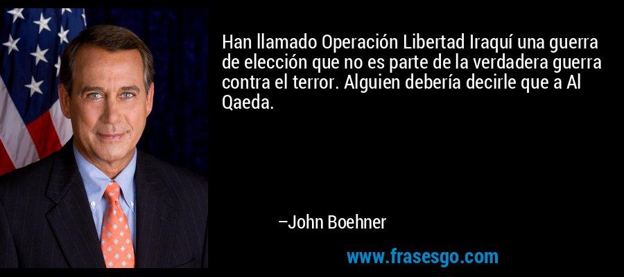 Han llamado Operación Libertad Iraquí una guerra de elección que no es parte de la verdadera guerra contra el terror. Alguien debería decirle que a Al Qaeda. – John Boehner