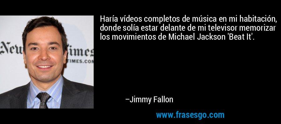 Haría vídeos completos de música en mi habitación, donde solía estar delante de mi televisor memorizar los movimientos de Michael Jackson 'Beat It'. – Jimmy Fallon