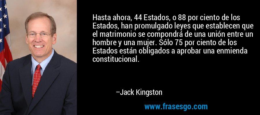 Hasta ahora, 44 Estados, o 88 por ciento de los Estados, han promulgado leyes que establecen que el matrimonio se compondrá de una unión entre un hombre y una mujer. Sólo 75 por ciento de los Estados están obligados a aprobar una enmienda constitucional. – Jack Kingston