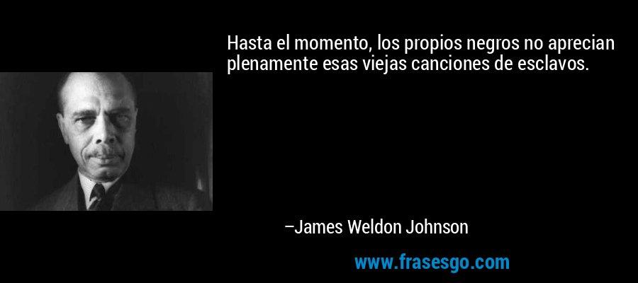 Hasta el momento, los propios negros no aprecian plenamente esas viejas canciones de esclavos. – James Weldon Johnson
