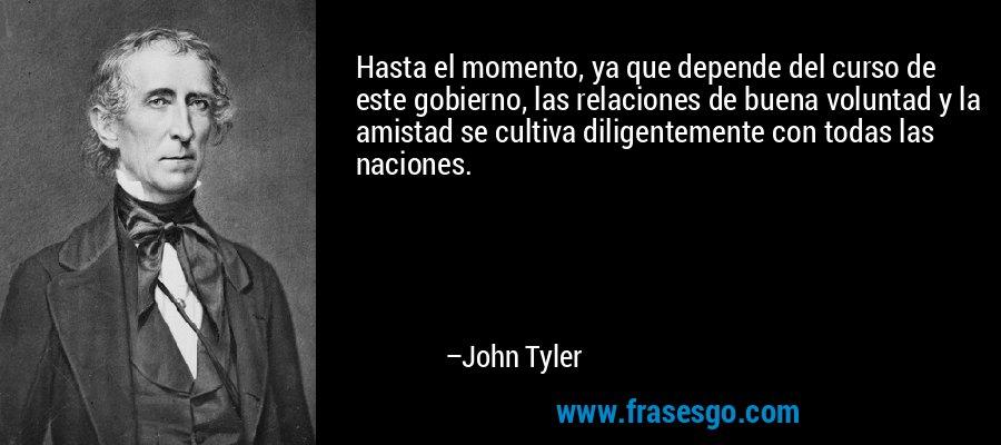 Hasta el momento, ya que depende del curso de este gobierno, las relaciones de buena voluntad y la amistad se cultiva diligentemente con todas las naciones. – John Tyler