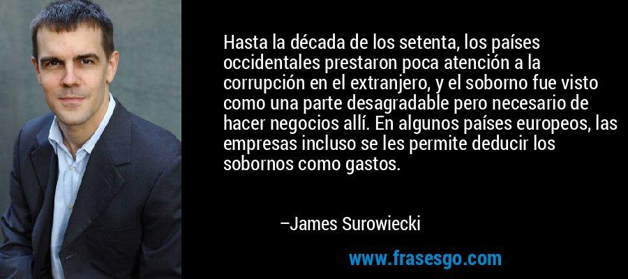 Hasta la década de los setenta, los países occidentales prestaron poca atención a la corrupción en el extranjero, y el soborno fue visto como una parte desagradable pero necesario de hacer negocios allí. En algunos países europeos, las empresas incluso se les permite deducir los sobornos como gastos. – James Surowiecki