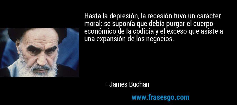 Hasta la depresión, la recesión tuvo un carácter moral: se suponía que debía purgar el cuerpo económico de la codicia y el exceso que asiste a una expansión de los negocios. – James Buchan