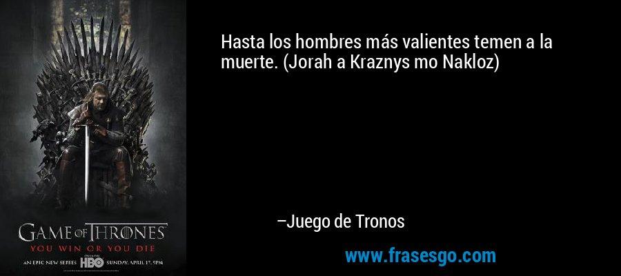 Hasta los hombres más valientes temen a la muerte. (Jorah a Kraznys mo Nakloz) – Juego de Tronos