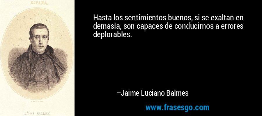 Hasta los sentimientos buenos, si se exaltan en demasía, son capaces de conducirnos a errores deplorables. – Jaime Luciano Balmes