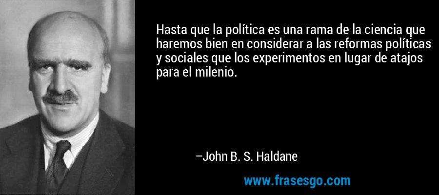 Hasta que la política es una rama de la ciencia que haremos bien en considerar a las reformas políticas y sociales que los experimentos en lugar de atajos para el milenio. – John B. S. Haldane