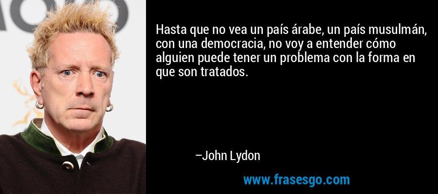 Hasta que no vea un país árabe, un país musulmán, con una democracia, no voy a entender cómo alguien puede tener un problema con la forma en que son tratados. – John Lydon