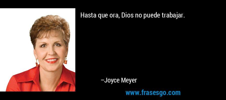Hasta que ora, Dios no puede trabajar. – Joyce Meyer
