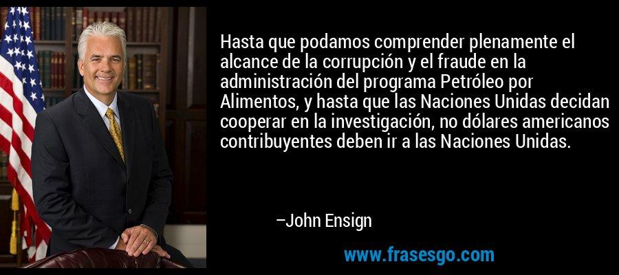 Hasta que podamos comprender plenamente el alcance de la corrupción y el fraude en la administración del programa Petróleo por Alimentos, y hasta que las Naciones Unidas decidan cooperar en la investigación, no dólares americanos contribuyentes deben ir a las Naciones Unidas. – John Ensign