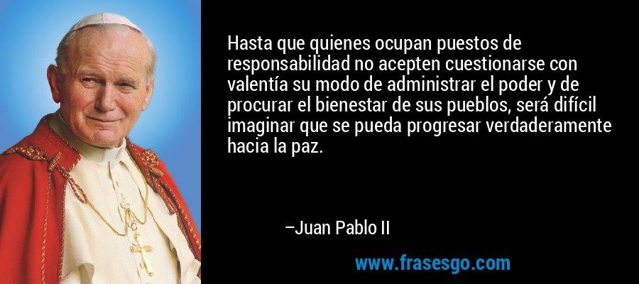 Hasta que quienes ocupan puestos de responsabilidad no acepten cuestionarse con valentía su modo de administrar el poder y de procurar el bienestar de sus pueblos, será difícil imaginar que se pueda progresar verdaderamente hacia la paz. – Juan Pablo II
