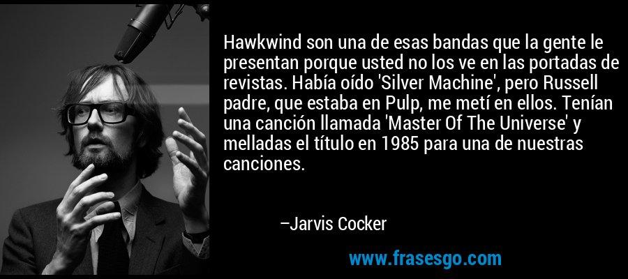 Hawkwind son una de esas bandas que la gente le presentan porque usted no los ve en las portadas de revistas. Había oído 'Silver Machine', pero Russell padre, que estaba en Pulp, me metí en ellos. Tenían una canción llamada 'Master Of The Universe' y melladas el título en 1985 para una de nuestras canciones. – Jarvis Cocker