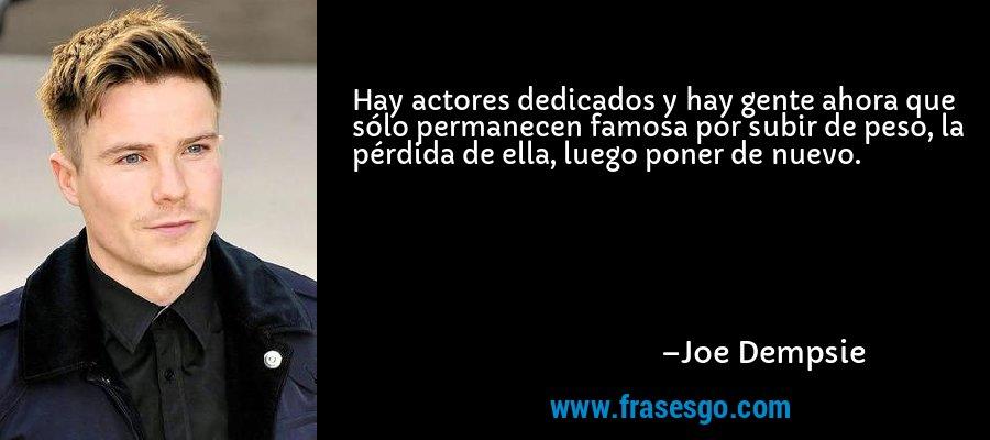 Hay actores dedicados y hay gente ahora que sólo permanecen famosa por subir de peso, la pérdida de ella, luego poner de nuevo. – Joe Dempsie