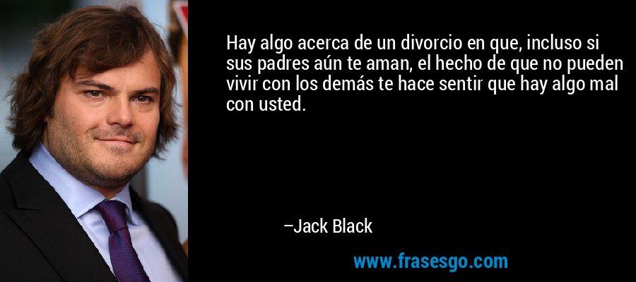 Hay algo acerca de un divorcio en que, incluso si sus padres aún te aman, el hecho de que no pueden vivir con los demás te hace sentir que hay algo mal con usted. – Jack Black