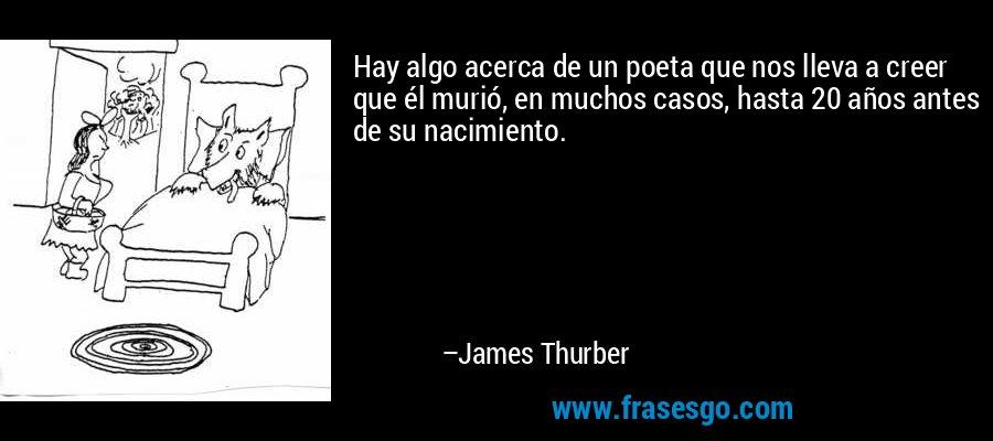 Hay algo acerca de un poeta que nos lleva a creer que él murió, en muchos casos, hasta 20 años antes de su nacimiento. – James Thurber