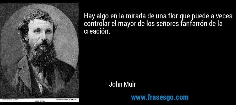 Hay algo en la mirada de una flor que puede a veces controlar el mayor de los señores fanfarrón de la creación. – John Muir