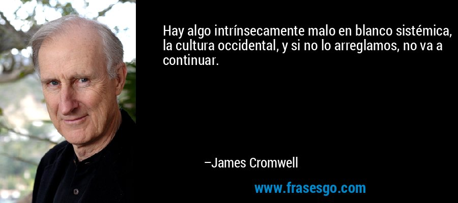 Hay algo intrínsecamente malo en blanco sistémica, la cultura occidental, y si no lo arreglamos, no va a continuar. – James Cromwell